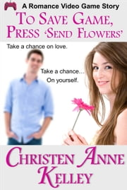To Save Game, Press 'SEND FLOWERS' ebook by Christen Anne Kelley