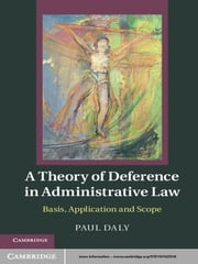 A Theory of Deference in Administrative Law - Basis, Application and Scope ebook by Professor Paul Daly