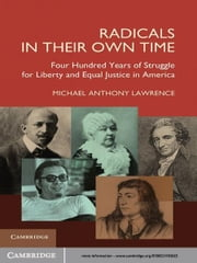 Radicals in their Own Time - Four Hundred Years of Struggle for Liberty and Equal Justice in America ebook by Michael Anthony Lawrence