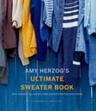 Amy Herzog's Ultimate Sweater Book - The Essential Guide for Adventurous Knitters ebook by Amy Herzog
