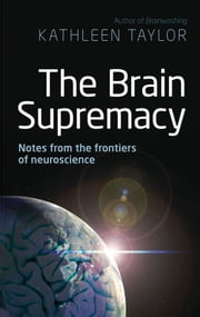 The Brain Supremacy - Notes from the frontiers of neuroscience ebook by Kathleen Taylor
