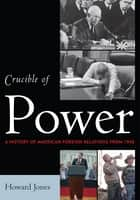 Crucible of Power - A History of American Foreign Relations from 1945 ebook by Howard Jones