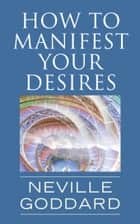 How To Manifest Your Desires ebook by Neville Goddard