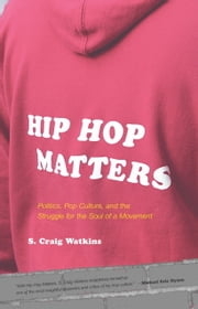 Hip Hop Matters - Politics, Pop Culture, and the Struggle for the Soul of a Movement ebook by S. Craig Watkins