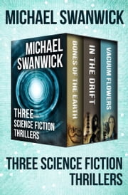 Bones of the Earth, In the Drift, and Vacuum Flowers - Three Science Fiction Thrillers ebook by Michael Swanwick