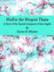 Wulfric the Weapon Thane: A Story of the Danish Conquest of East Anglia ebook by Charles W. Whistler