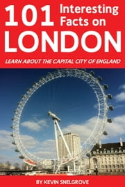 101 Interesting Facts on London - Learn About the Capital City of England ebook by Kevin Snelgrove