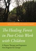 The Healing Forest in Post-Crisis Work with Children - A Nature Therapy and Expressive Arts Program for Groups ebook by Ronen Berger, Mooli Lahad, Igor Kovyar