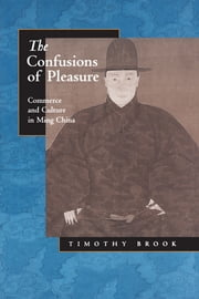 The Confusions of Pleasure - Commerce and Culture in Ming China ebook by Timothy Brook