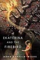 Ekaterina and the Firebird ebook by Abra Staffin-Wiebe