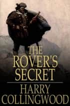 The Rover's Secret - A Tale of the Pirate Cays and Lagoons of Cuba ebook by Harry Collingwood