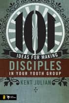 101 Ideas for Making Disciples in Your Youth Group ebook by C. Kent Julian