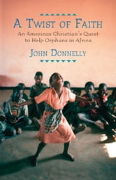 A Twist of Faith - An American Christian's Quest to Help Orphans in Africa ebook by John Donnelly