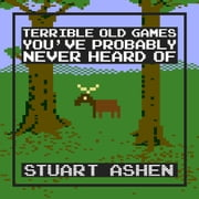Terrible Old Games You've Probably Never Heard Of ebook by Stuart Ashen