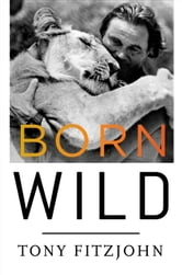 Born Wild - The Extraordinary Story of One Man's Passion for Africa ebook by Tony Fitzjohn