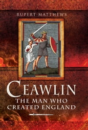 Ceawlin - The Man Who Created England ebook by Rupert Mathews