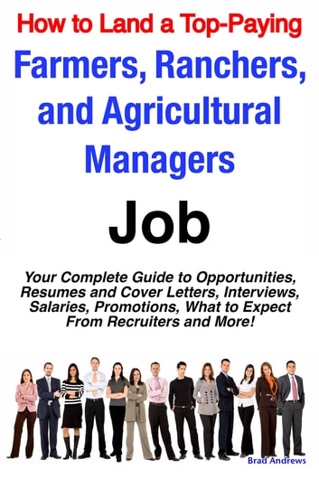 How to Land a Top-Paying Farmers, Ranchers, and Agricultural Managers Job:  Your Complete Guide to Opportunities, Resumes and Cover Letters,