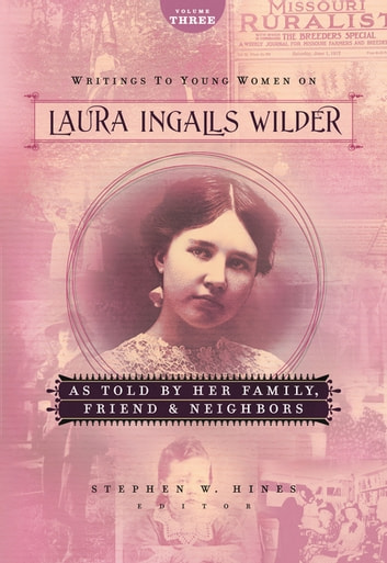 Writings to Young Women on Laura Ingalls Wilder - Volume Three - As Told By Her Family, Friends, and Neighbors ebook by Laura Ingalls Wilder