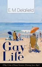 Gay Life (The Côte d'Azur Stories During Jazz Age): Satirical Novel of French Riviera Lifestyle ebook by E. M. Delafield