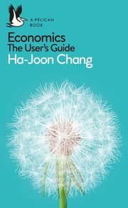 Economics: The User's Guide - A Pelican Introduction ebook by Ha-Joon Chang