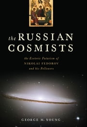 The Russian Cosmists - The Esoteric Futurism of Nikolai Fedorov and His Followers ebook by George M. Young