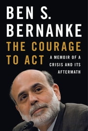 The Courage to Act: A Memoir of a Crisis and Its Aftermath ebook by Ben S. Bernanke