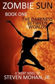 Zombie Sun: The Darkness Between Worlds ebook by Steven Mohan, Jr.
