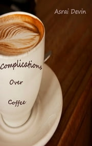 Complications Over Coffee ebook by Asrai Devin