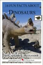 14 Fun Facts About Dinosaurs: Educational Version ebook by Caitlind L. Alexander