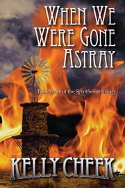 When We Were Gone Astray - The SpiritSense Trilogy, #3 ebook by Kelly Cheek