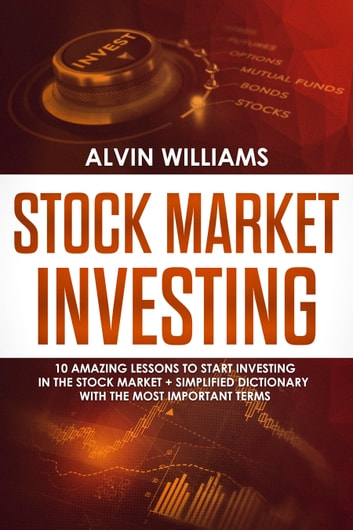 Stock Market Investing - 10 Amazing Lessons to start Investing in the Stock Market + Simplified Dictionary with the Most Important Terms ebook by Alvin Williams
