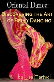 Oriental Dance: Discovering the Art of Belly Dancing ebook by Lisa Hartwell