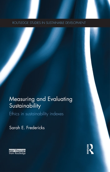 Measuring and Evaluating Sustainability - Ethics in Sustainability Indexes ebook by Sarah E. Fredericks