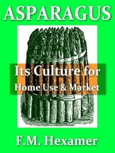 Asparagus [Illustrated] - Its Culture for Home Use and for Market, a Practical Treatise on the Planting, Cultivation, Harvesting, Marketing, and Preserving of Asparagus, with Notes on Its History and Botany [Illustrated] ebook by F. M. Hexamer