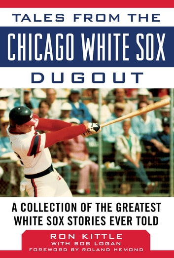 Tales from the Chicago White Sox Dugout - A Collection of the Greatest White Sox Stories Ever Told ebook by Ron Kittle,Bob Logan