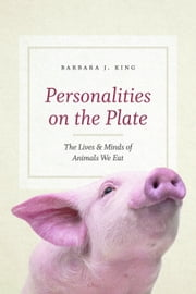 Personalities on the Plate - The Lives and Minds of Animals We Eat ebook by Barbara J. King