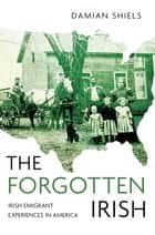 The Forgotten Irish - Irish Emigrant Experiences in America ebook by Damian Shiels