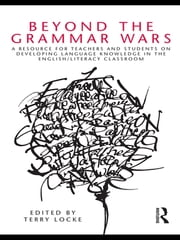 Beyond the Grammar Wars - A Resource for Teachers and Students on Developing Language Knowledge in the English/Literacy Classroom ebook by Terry Locke
