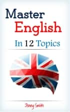 Master English in 12 Topics: Over 200 intermediate words and phrases explained - Master English in 12 Topics, #1 ebook by Jenny Smith