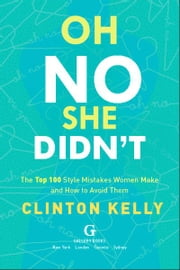 Oh No She Didn't - The Top 100 Style Mistakes Women Make and How to Avoid Them ebook by Clinton Kelly