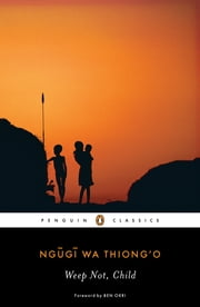 Weep Not, Child ebook by Ben Okri, Ngugi wa Thiong'o, Chinua Achebe