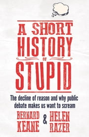 A Short History of Stupid - The decline of reason and why public debate makes us want to scream ebook by Helen Razer and Bernard Keane