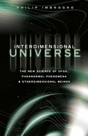 Interdimensional Universe - The New Science of UFOs, Paranormal Phenomena and Otherdimensional Beings ebook by Philip J. Imbrogno