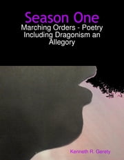 Season One: Marching Orders - Poetry Including Dragonism an Allegory ebook by Kenneth R. Gerety