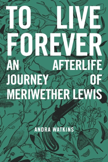 To Live Forever - An Afterlife Journey of Meriwether Lewis ebook by Andra Watkins