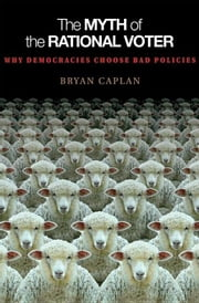 The Myth of the Rational Voter: Why Democracies Choose Bad Policies ebook by Caplan, Bryan