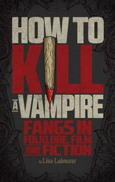 How to Kill a Vampire: Fangs in Folklore, Film and Fiction ebook by Ladouceur, Liisa