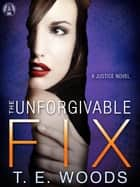 The Unforgivable Fix - A Justice Novel ebook by T. E. Woods
