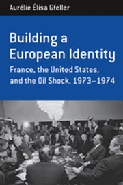Building a European Identity - France, the United States, and the Oil Shock, 1973-74 ebook by Aurélie Élisa Gfeller