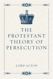 The Protestant Theory of Persecution ebook by Lord Acton